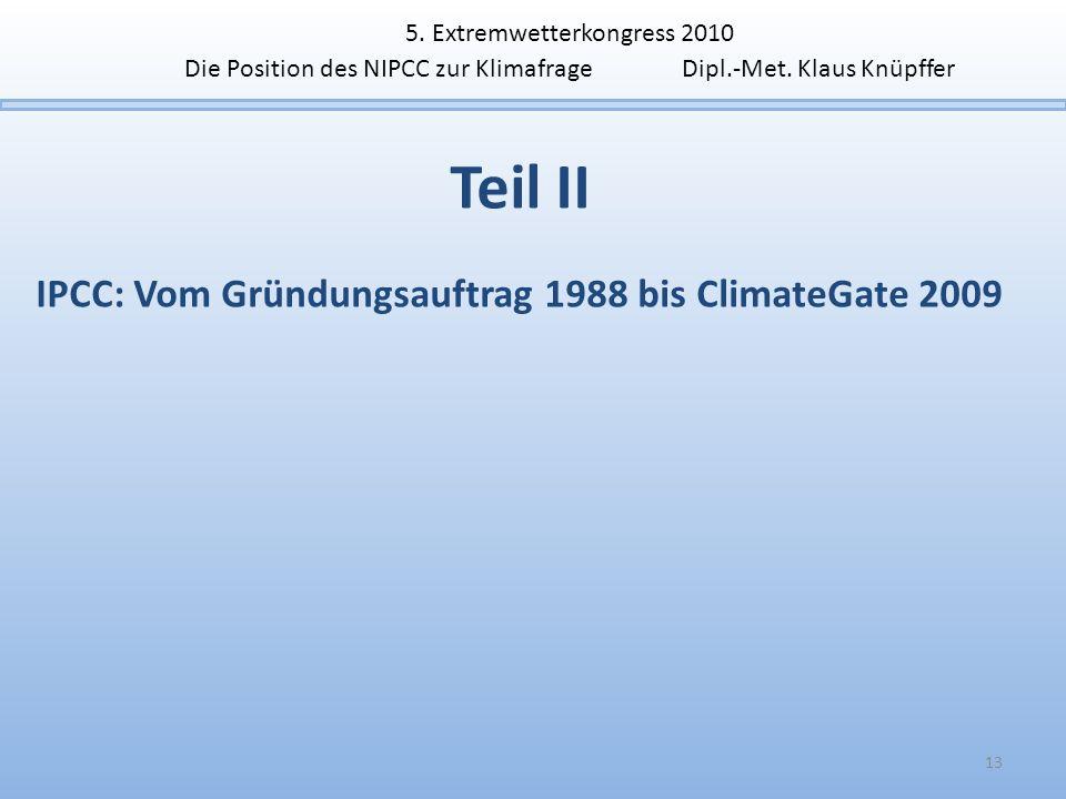Teil II IPCC: Vom Gründungsauftrag 1988 bis ClimateGate 2009 13 5. Extremwetterkongress 2010 Die Position des NIPCC zur Klimafrage Dipl.-Met. Klaus Kn