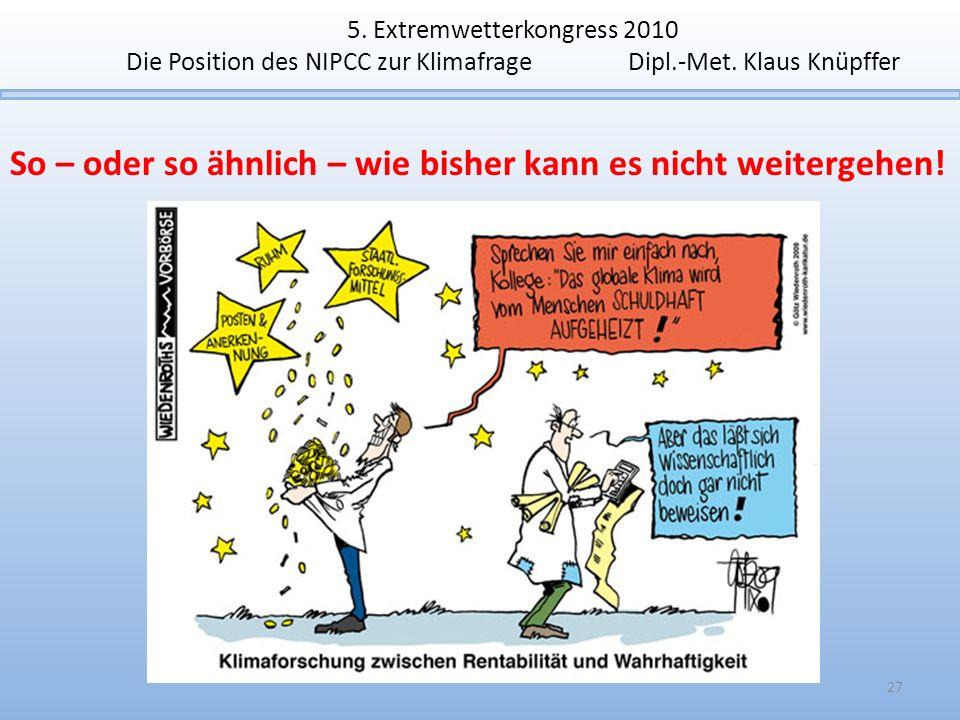 5. Extremwetterkongress 2010 Die Position des NIPCC zur Klimafrage Dipl.-Met. Klaus Knüpffer 27 So – oder so ähnlich – wie bisher kann es nicht weiter