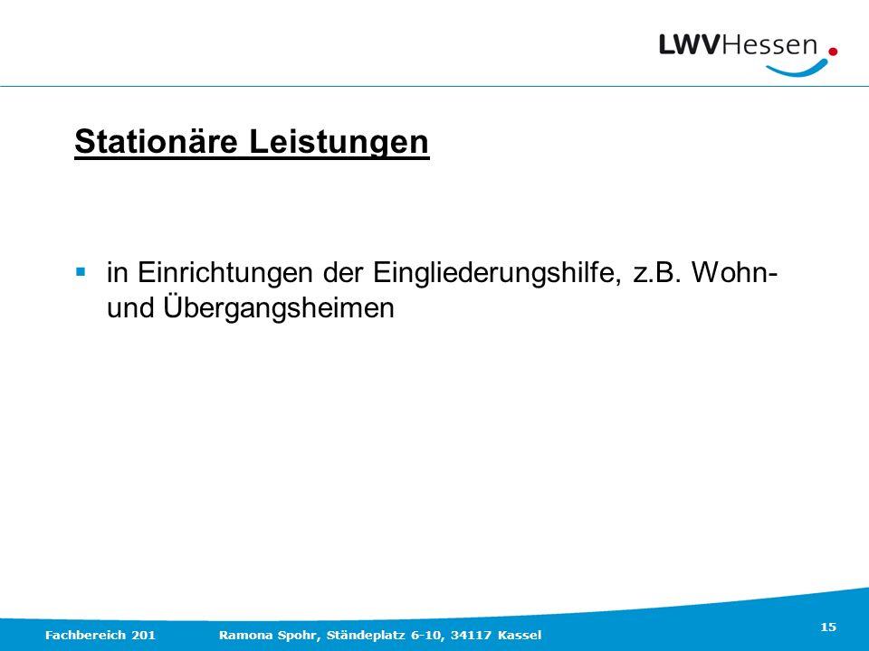 15 Fachbereich 201Ramona Spohr, Ständeplatz 6-10, 34117 Kassel Stationäre Leistungen in Einrichtungen der Eingliederungshilfe, z.B. Wohn- und Übergang