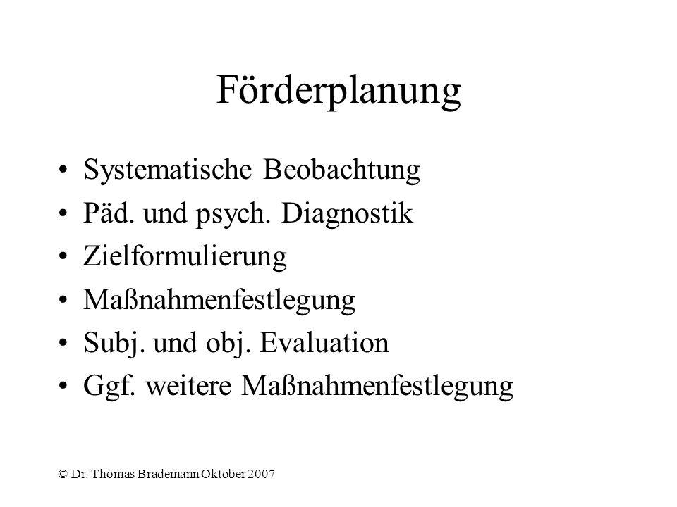 © Dr. Thomas Brademann Oktober 2007 Förderplanung Systematische Beobachtung Päd. und psych. Diagnostik Zielformulierung Maßnahmenfestlegung Subj. und