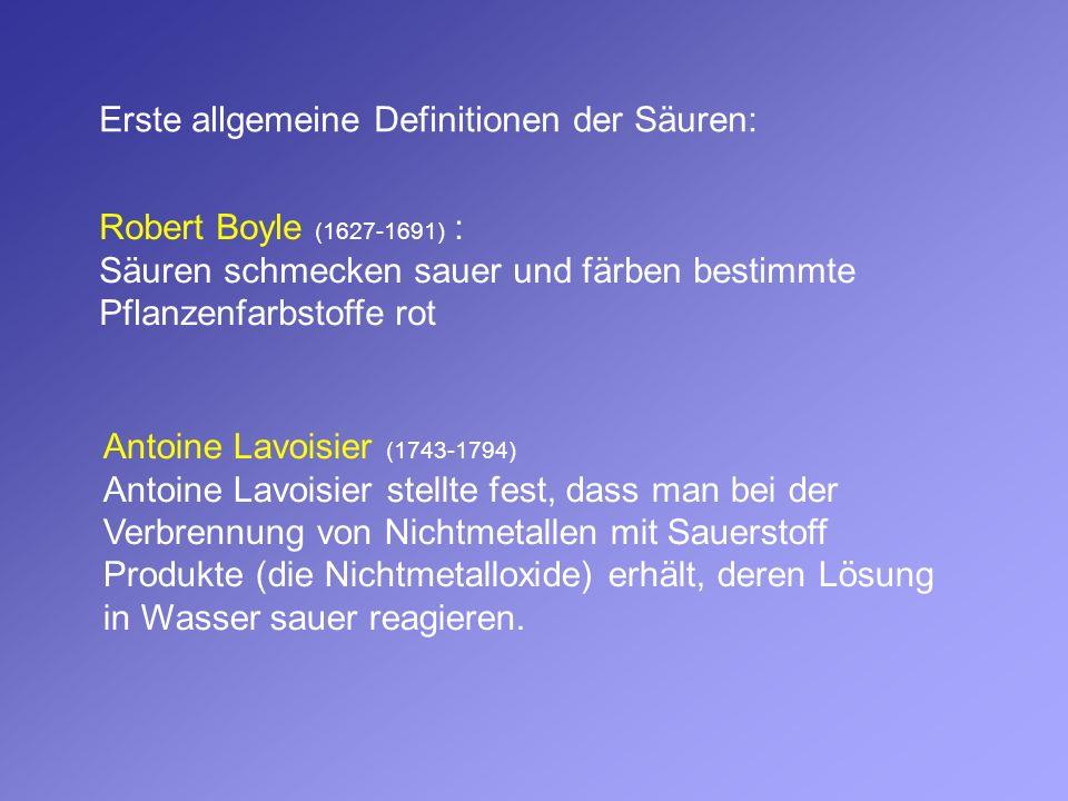 Erste allgemeine Definitionen der Säuren: Robert Boyle (1627-1691) : Säuren schmecken sauer und färben bestimmte Pflanzenfarbstoffe rot Antoine Lavois