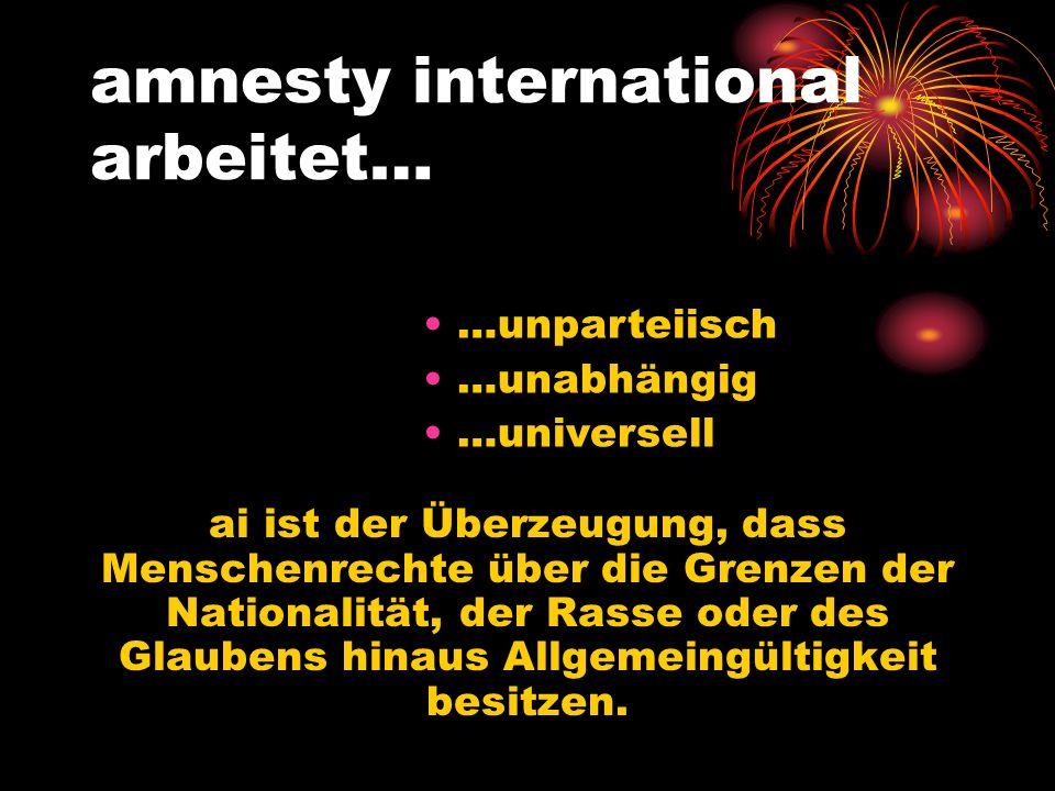amnesty international arbeitet… ai ist der Überzeugung, dass Menschenrechte über die Grenzen der Nationalität, der Rasse oder des Glaubens hinaus Allg