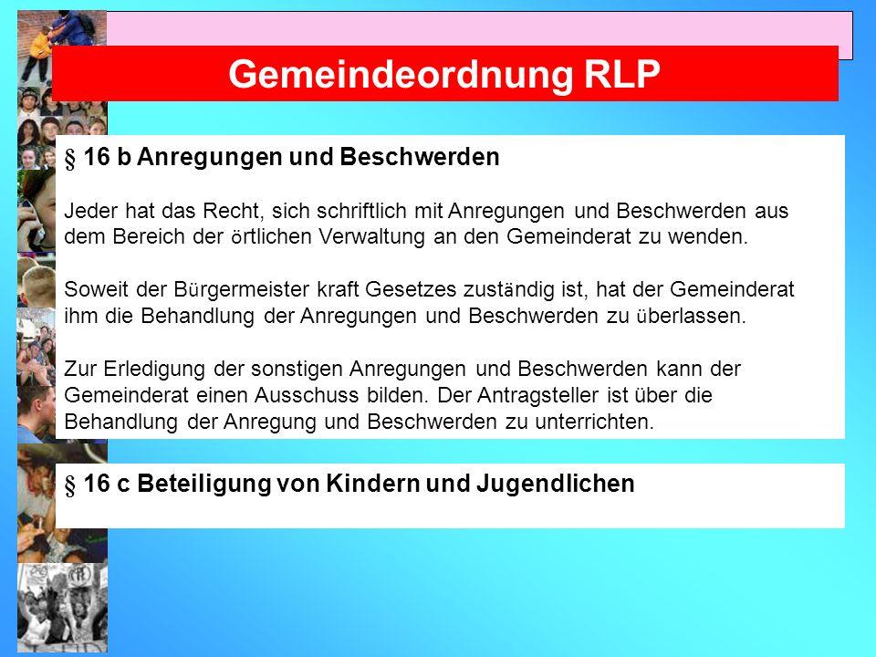 Gemeindeordnung RLP § 16 b Anregungen und Beschwerden Jeder hat das Recht, sich schriftlich mit Anregungen und Beschwerden aus dem Bereich der ö rtlichen Verwaltung an den Gemeinderat zu wenden.
