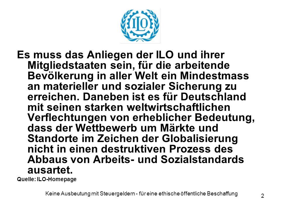 Keine Ausbeutung mit Steuergeldern - für eine ethische öffentliche Beschaffung 2 Es muss das Anliegen der ILO und ihrer Mitgliedstaaten sein, für die arbeitende Bevölkerung in aller Welt ein Mindestmass an materieller und sozialer Sicherung zu erreichen.