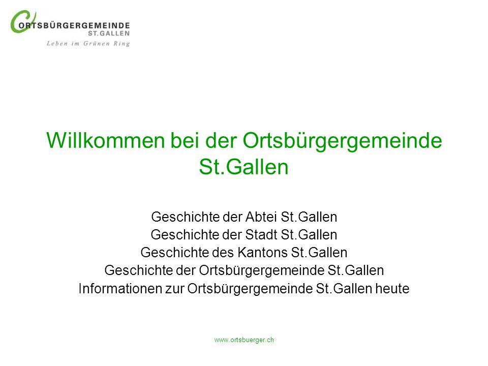 www.ortsbuerger.ch Willkommen bei der Ortsbürgergemeinde St.Gallen Geschichte der Abtei St.Gallen Geschichte der Stadt St.Gallen Geschichte des Kanton