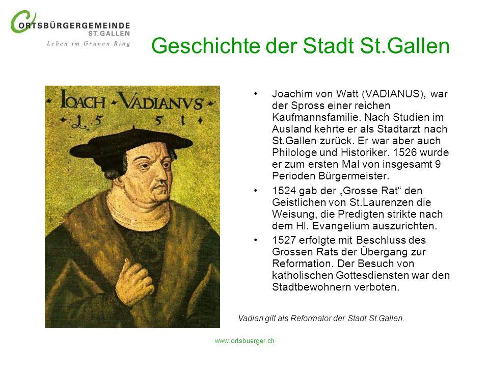www.ortsbuerger.ch Geschichte der Stadt St.Gallen Joachim von Watt (VADIANUS), war der Spross einer reichen Kaufmannsfamilie. Nach Studien im Ausland
