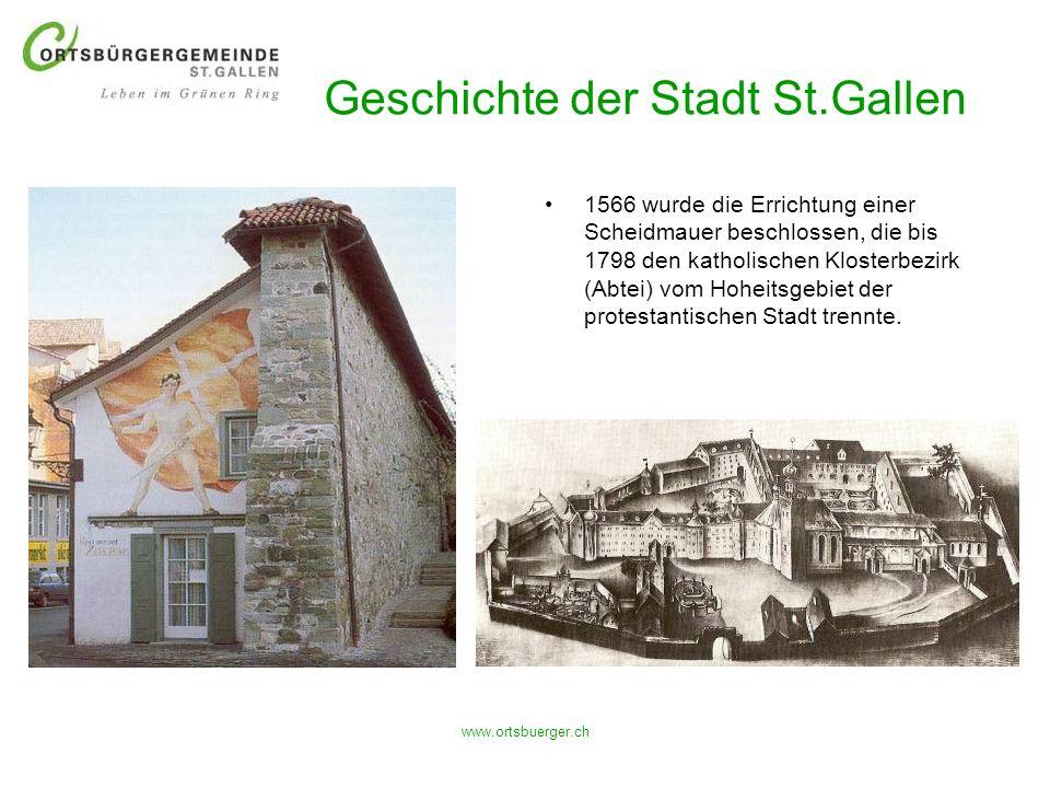 www.ortsbuerger.ch Geschichte der Stadt St.Gallen 1566 wurde die Errichtung einer Scheidmauer beschlossen, die bis 1798 den katholischen Klosterbezirk