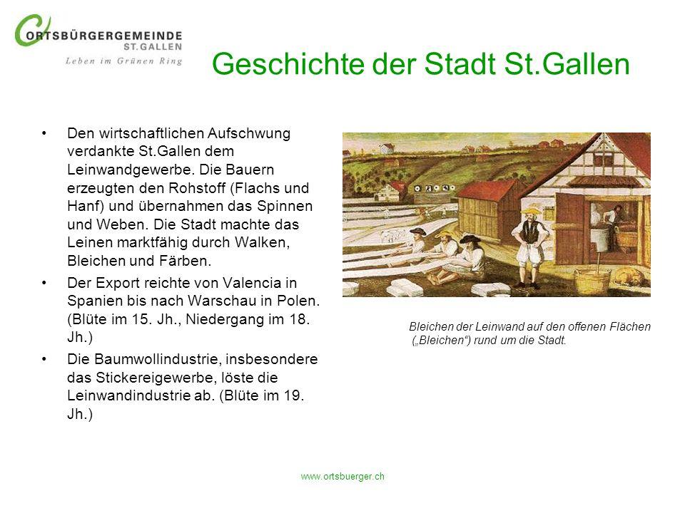 www.ortsbuerger.ch Geschichte der Stadt St.Gallen Den wirtschaftlichen Aufschwung verdankte St.Gallen dem Leinwandgewerbe. Die Bauern erzeugten den Ro