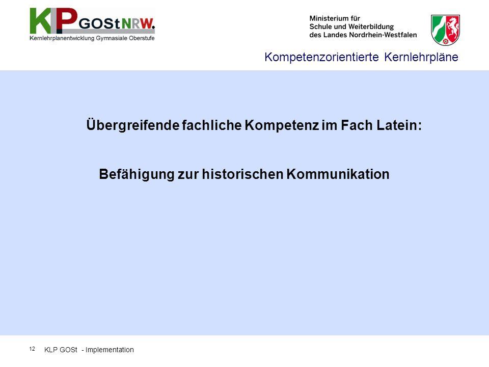 Übergreifende fachliche Kompetenz im Fach Latein: Befähigung zur historischen Kommunikation Kompetenzorientierte Kernlehrpläne KLP GOSt - Implementati