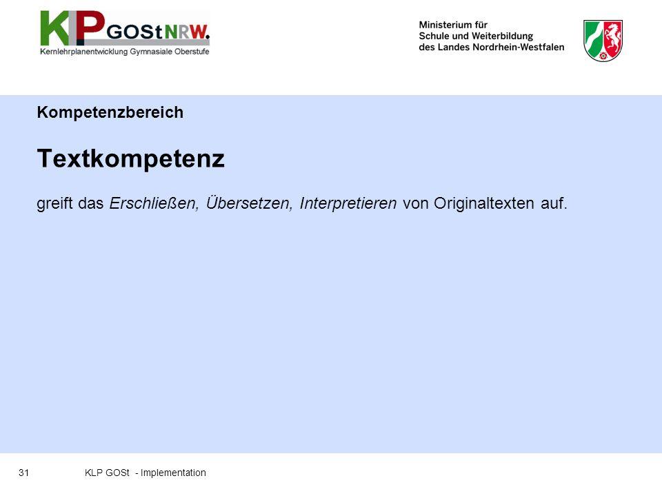 Kompetenzbereich Textkompetenz greift das Erschließen, Übersetzen, Interpretieren von Originaltexten auf. 31KLP GOSt - Implementation