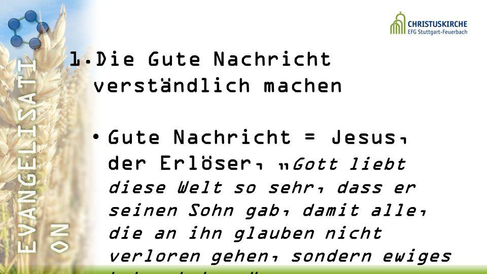 1.Die Gute Nachricht verständlich machen Gute Nachricht = Jesus, der Erlöser, Gott liebt diese Welt so sehr, dass er seinen Sohn gab, damit alle, die