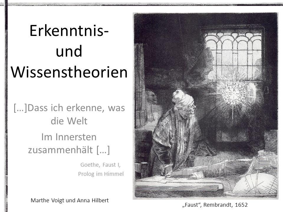 Erkenntnis- und Wissenstheorien […]Dass ich erkenne, was die Welt Im Innersten zusammenhält […] Goethe, Faust I, Prolog im Himmel Faust, Rembrandt, 1652 Marthe Voigt und Anna Hilbert