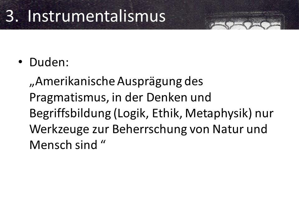 3. Instrumentalismus Duden: Amerikanische Ausprägung des Pragmatismus, in der Denken und Begriffsbildung (Logik, Ethik, Metaphysik) nur Werkzeuge zur