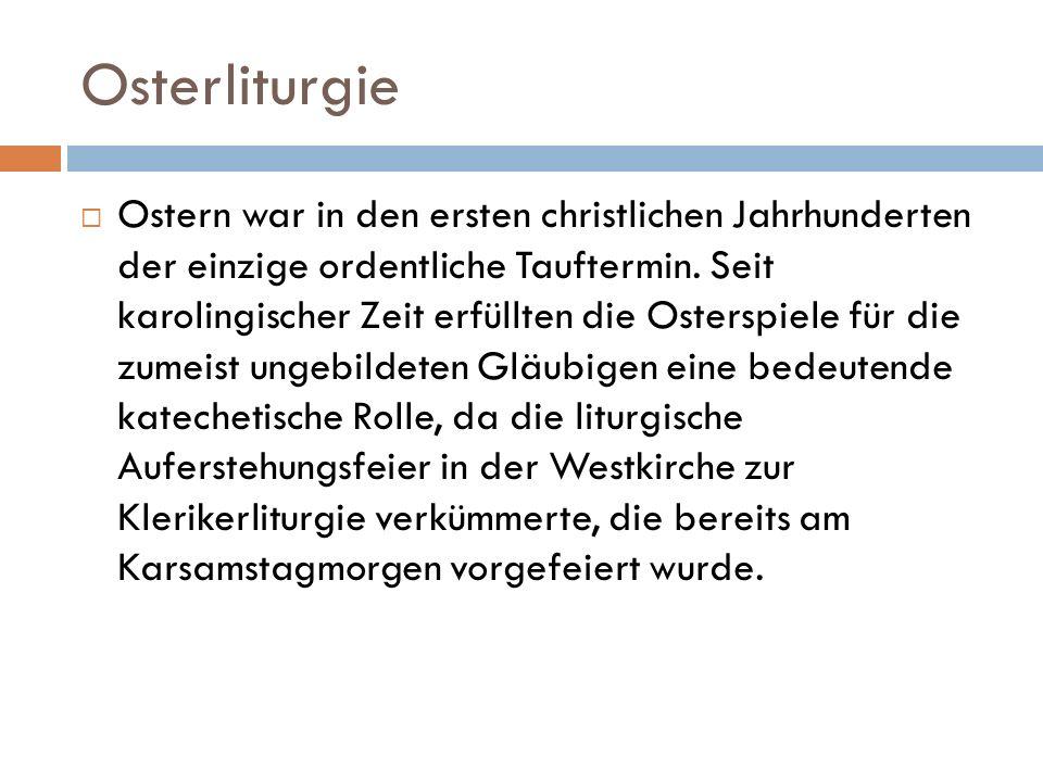 Osterliturgie Ostern war in den ersten christlichen Jahrhunderten der einzige ordentliche Tauftermin. Seit karolingischer Zeit erfüllten die Osterspie