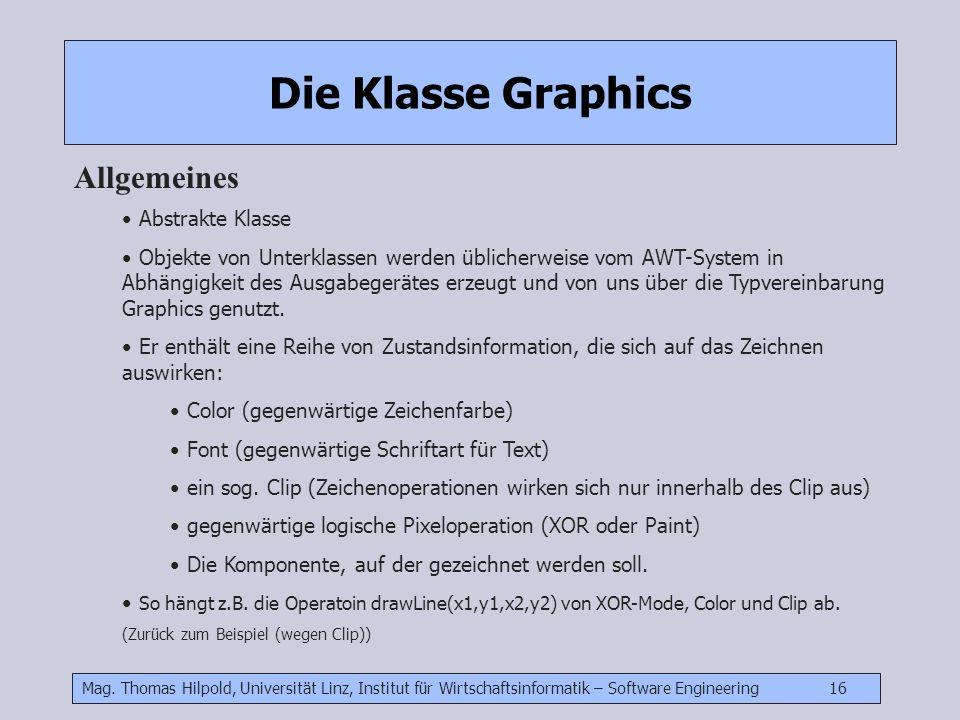 Mag. Thomas Hilpold, Universität Linz, Institut für Wirtschaftsinformatik – Software Engineering 16 Die Klasse Graphics Allgemeines Abstrakte Klasse O