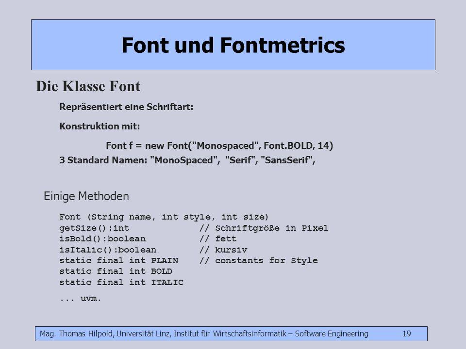 Mag. Thomas Hilpold, Universität Linz, Institut für Wirtschaftsinformatik – Software Engineering 19 Font und Fontmetrics Die Klasse Font Repräsentiert