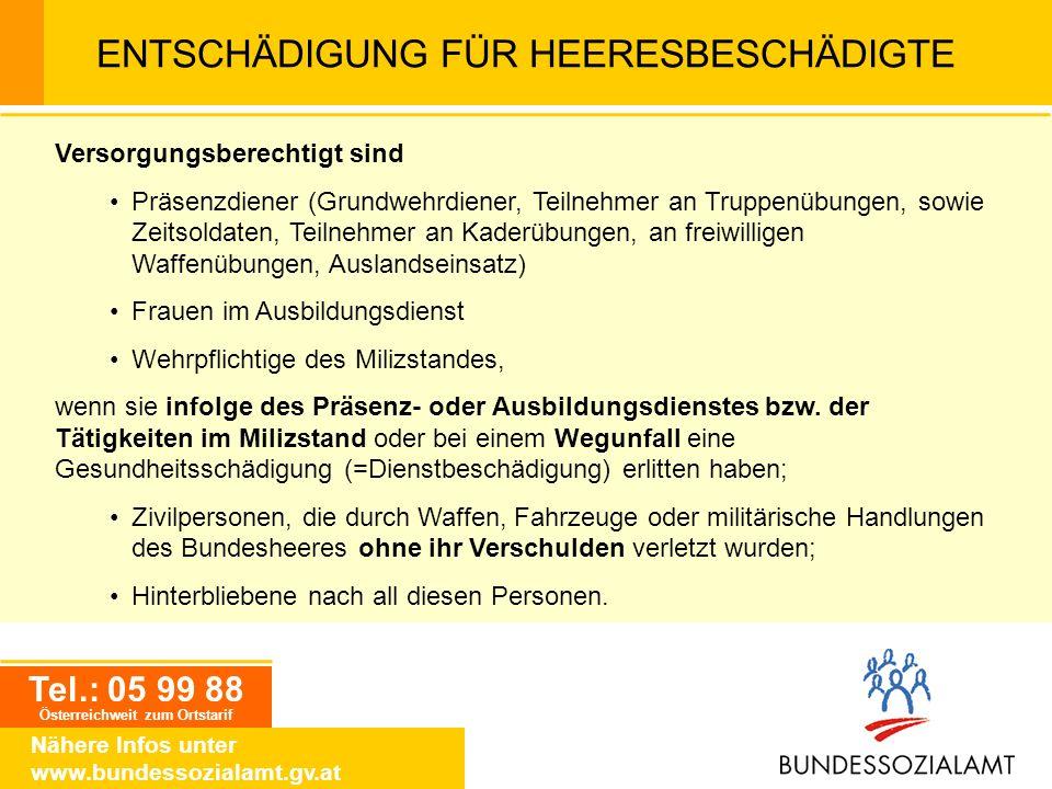 Tel.: 05 99 88 Österreichweit zum Ortstarif Nähere Infos unter www.bundessozialamt.gv.at ENTSCHÄDIGUNG FÜR HEERESBESCHÄDIGTE Versorgungsberechtigt sin