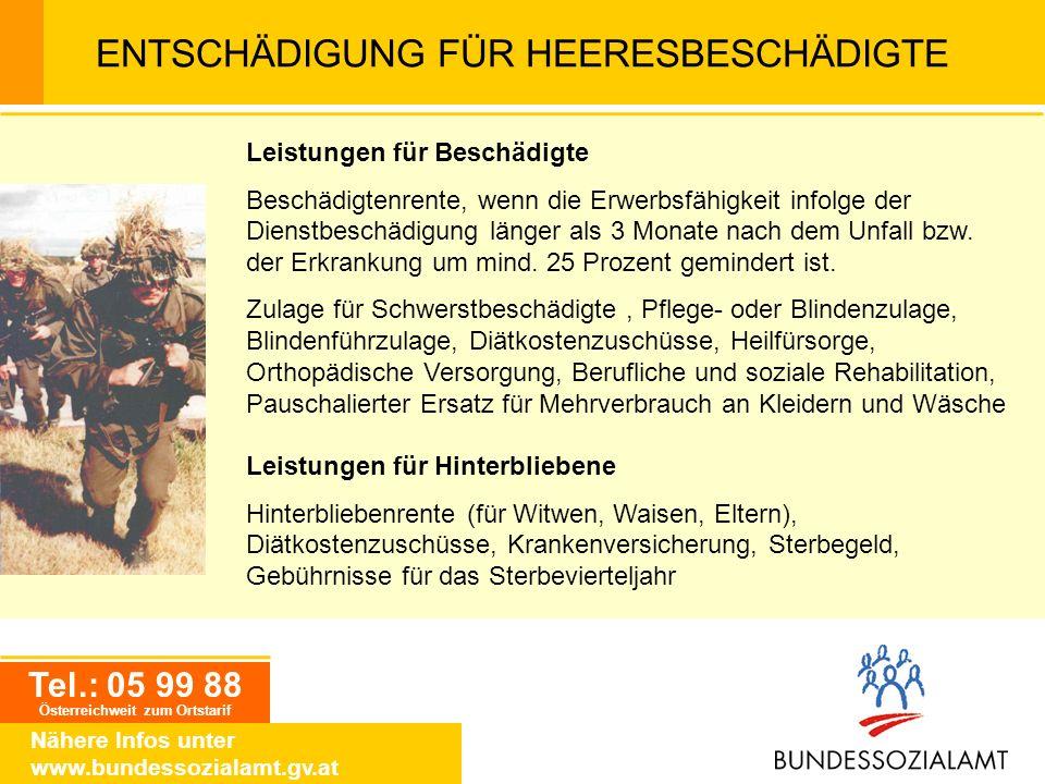Tel.: 05 99 88 Österreichweit zum Ortstarif Nähere Infos unter www.bundessozialamt.gv.at ENTSCHÄDIGUNG FÜR HEERESBESCHÄDIGTE Leistungen für Beschädigt