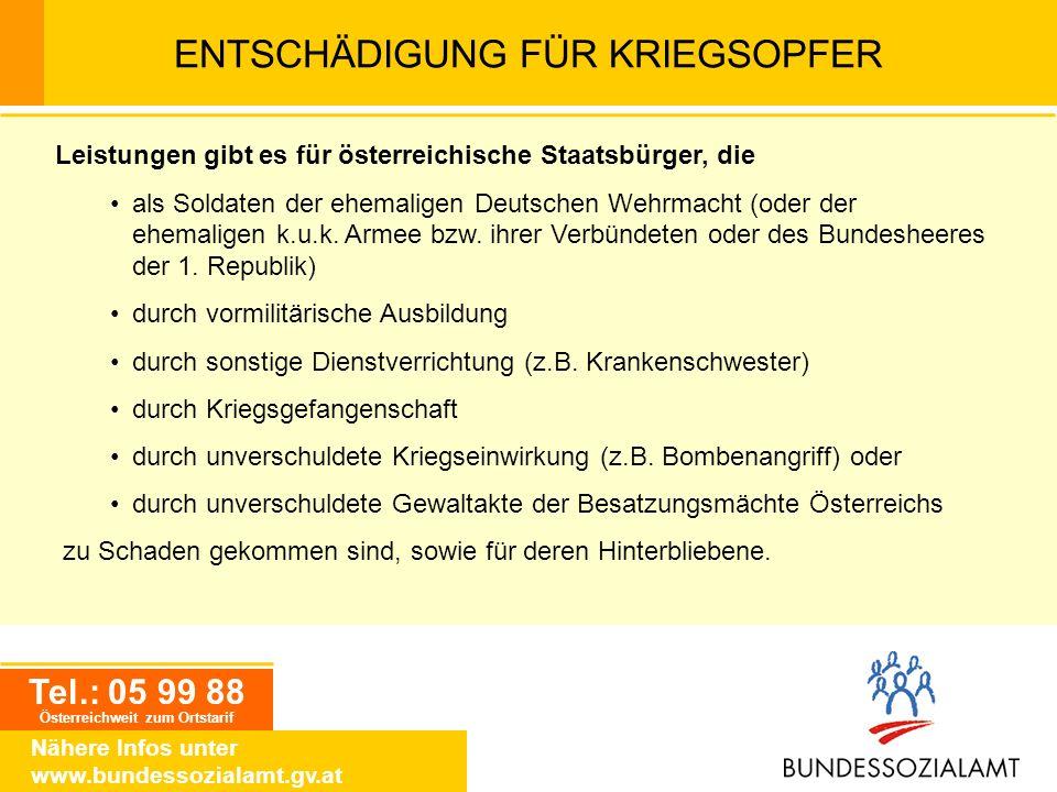Tel.: 05 99 88 Österreichweit zum Ortstarif Nähere Infos unter www.bundessozialamt.gv.at ENTSCHÄDIGUNG FÜR KRIEGSOPFER Leistungen gibt es für österrei