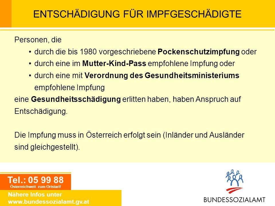 Tel.: 05 99 88 Österreichweit zum Ortstarif Nähere Infos unter www.bundessozialamt.gv.at ENTSCHÄDIGUNG FÜR IMPFGESCHÄDIGTE Personen, die durch die bis