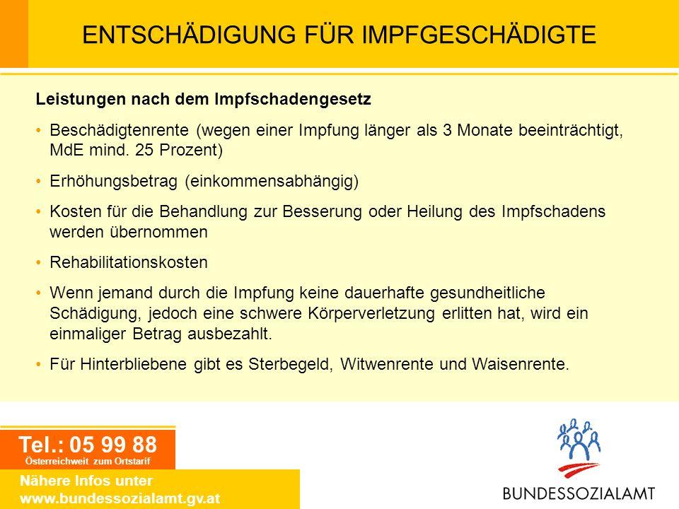 Tel.: 05 99 88 Österreichweit zum Ortstarif Nähere Infos unter www.bundessozialamt.gv.at ENTSCHÄDIGUNG FÜR IMPFGESCHÄDIGTE Leistungen nach dem Impfsch