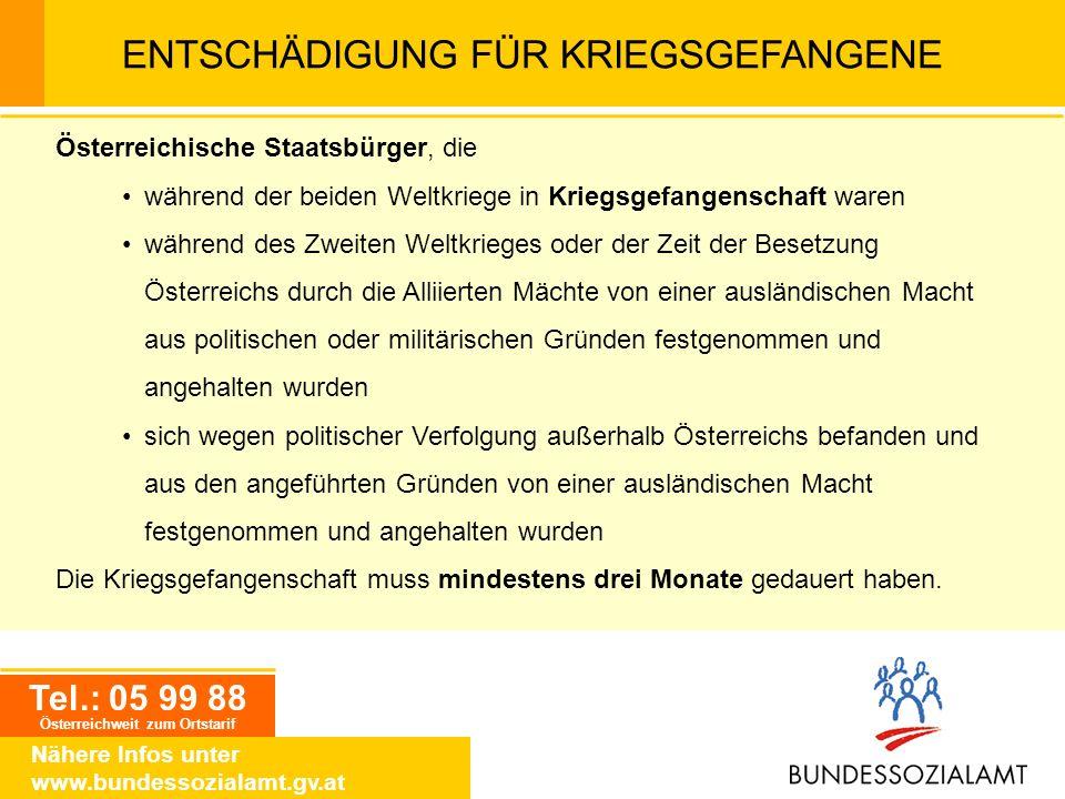 Tel.: 05 99 88 Österreichweit zum Ortstarif Nähere Infos unter www.bundessozialamt.gv.at ENTSCHÄDIGUNG FÜR KRIEGSGEFANGENE Österreichische Staatsbürge