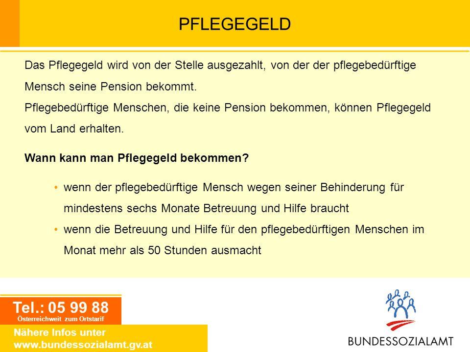 Tel.: 05 99 88 Österreichweit zum Ortstarif Nähere Infos unter www.bundessozialamt.gv.at PFLEGEGELD Das Pflegegeld wird von der Stelle ausgezahlt, von