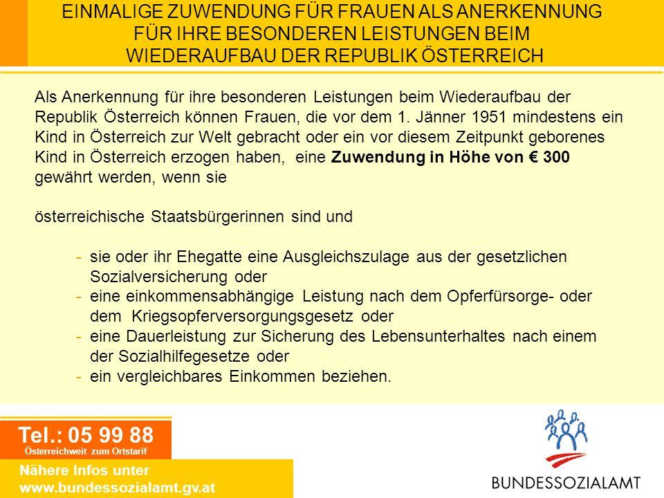 Tel.: 05 99 88 Österreichweit zum Ortstarif Nähere Infos unter www.bundessozialamt.gv.at EINMALIGE ZUWENDUNG FÜR FRAUEN ALS ANERKENNUNG FÜR IHRE BESON