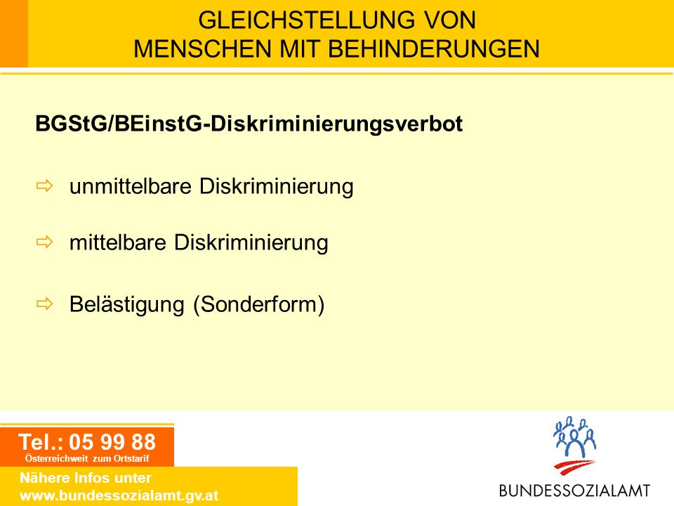 Tel.: 05 99 88 Österreichweit zum Ortstarif Nähere Infos unter www.bundessozialamt.gv.at GLEICHSTELLUNG VON MENSCHEN MIT BEHINDERUNGEN BGStG/BEinstG-D