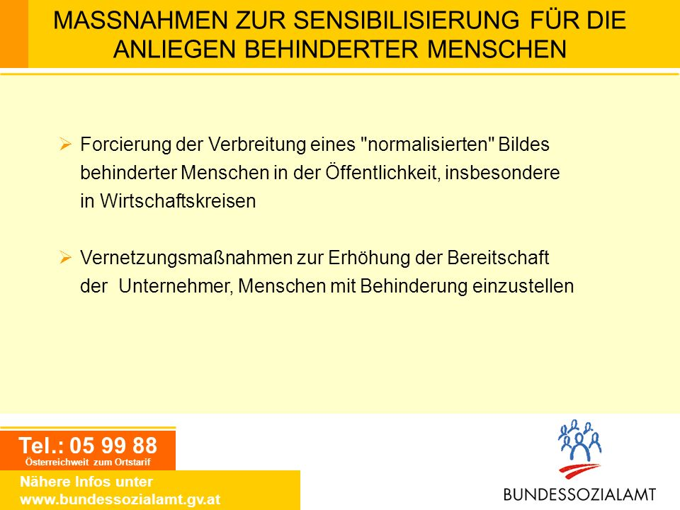 Tel.: 05 99 88 Österreichweit zum Ortstarif Nähere Infos unter www.bundessozialamt.gv.at MASSNAHMEN ZUR SENSIBILISIERUNG FÜR DIE ANLIEGEN BEHINDERTER