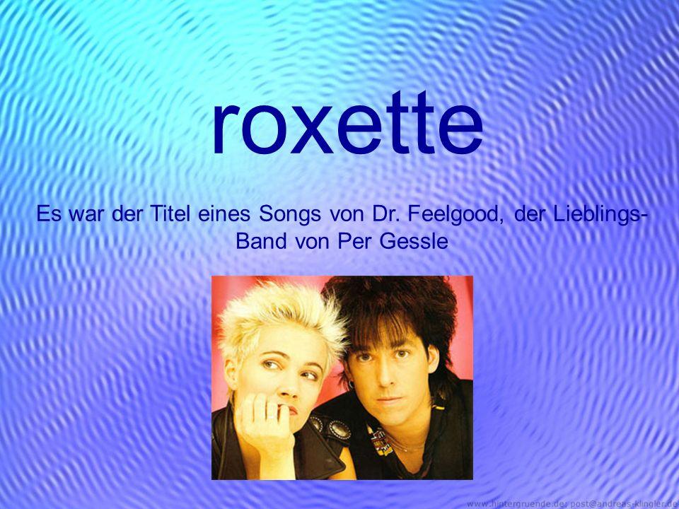 roxette Es war der Titel eines Songs von Dr. Feelgood, der Lieblings- Band von Per Gessle