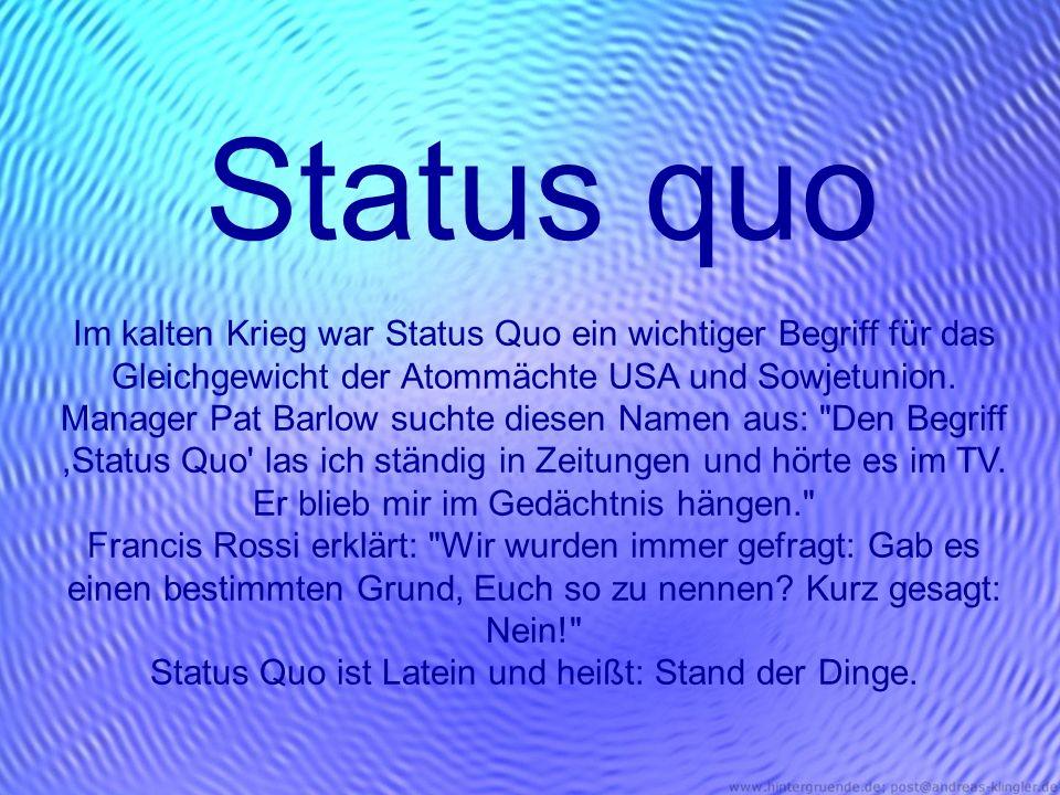 Status quo Im kalten Krieg war Status Quo ein wichtiger Begriff für das Gleichgewicht der Atommächte USA und Sowjetunion. Manager Pat Barlow suchte di