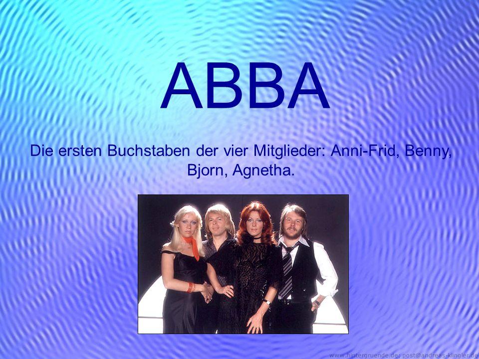 ABBA Die ersten Buchstaben der vier Mitglieder: Anni-Frid, Benny, Bjorn, Agnetha.