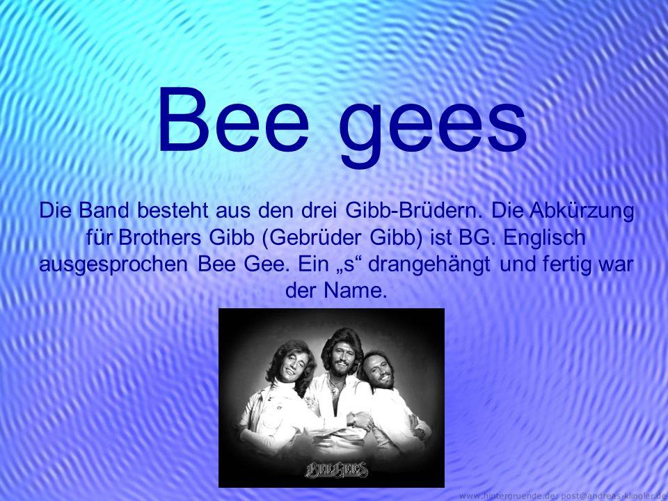Bee gees Die Band besteht aus den drei Gibb-Brüdern. Die Abkürzung für Brothers Gibb (Gebrüder Gibb) ist BG. Englisch ausgesprochen Bee Gee. Ein s dra