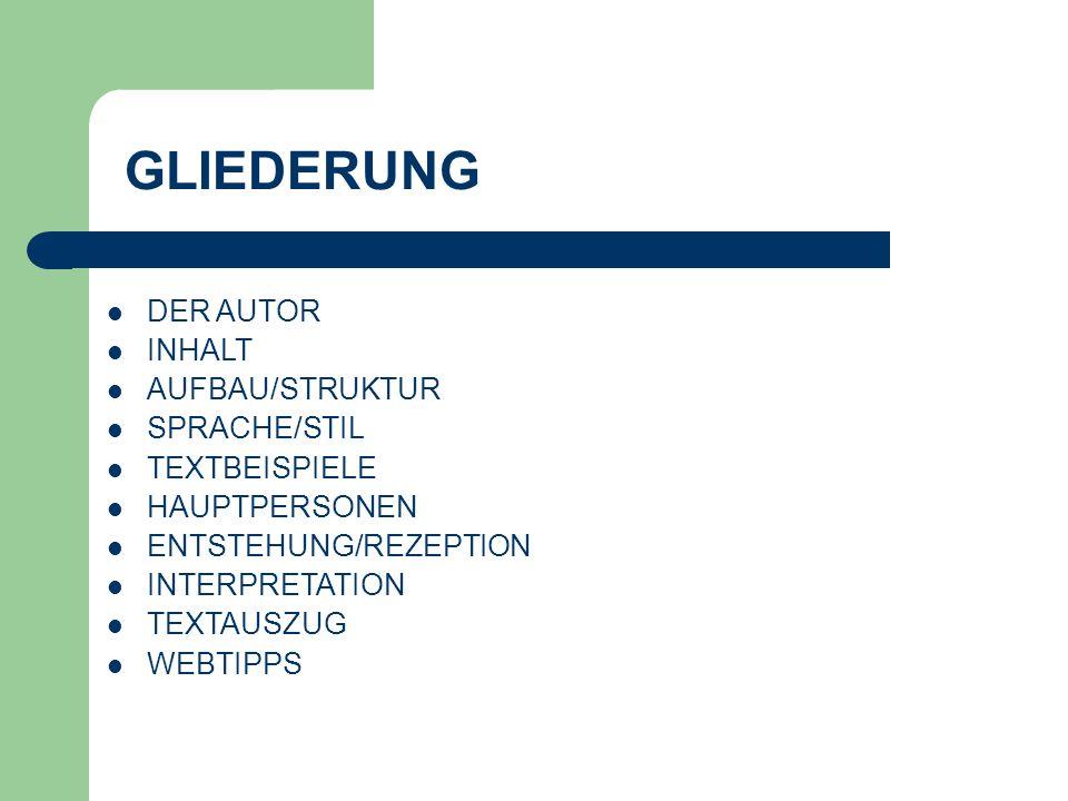 GLIEDERUNG DER AUTOR INHALT AUFBAU/STRUKTUR SPRACHE/STIL TEXTBEISPIELE HAUPTPERSONEN ENTSTEHUNG/REZEPTION INTERPRETATION TEXTAUSZUG WEBTIPPS
