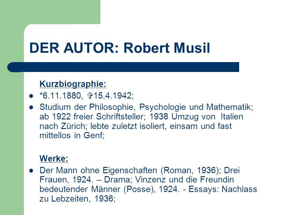 DER AUTOR: Robert Musil Kurzbiographie: *6.11.1880, 15.4.1942; Studium der Philosophie, Psychologie und Mathematik; ab 1922 freier Schriftsteller; 193