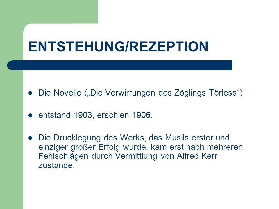 ENTSTEHUNG/REZEPTION Die Novelle (Die Verwirrungen des Zöglings Törless) entstand 1903, erschien 1906. Die Drucklegung des Werks, das Musils erster un