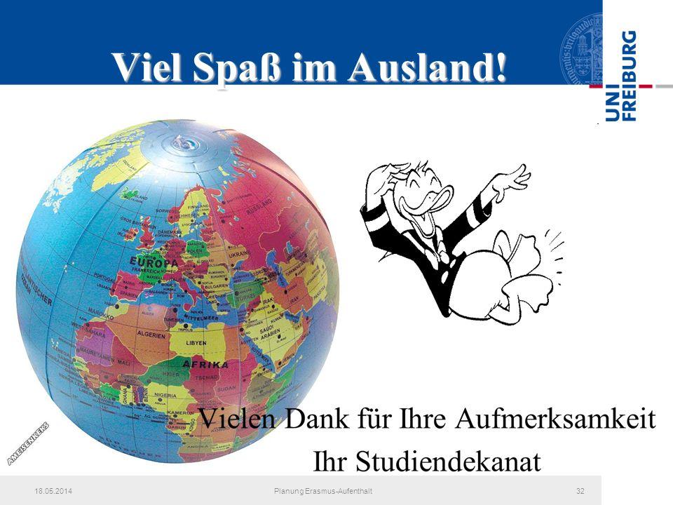 18.05.2014Planung Erasmus-Aufenthalt32 Viel Spaß im Ausland! Vielen Dank für Ihre Aufmerksamkeit Ihr Studiendekanat