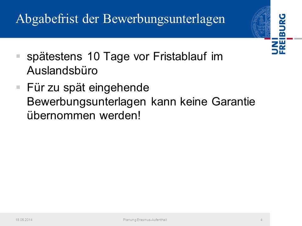 18.05.2014Planung Erasmus-Aufenthalt4 Abgabefrist der Bewerbungsunterlagen spätestens 10 Tage vor Fristablauf im Auslandsbüro Für zu spät eingehende B