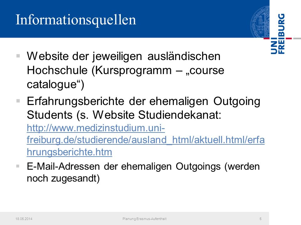 18.05.2014Planung Erasmus-Aufenthalt5 Informationsquellen Website der jeweiligen ausländischen Hochschule (Kursprogramm – course catalogue) Erfahrungs