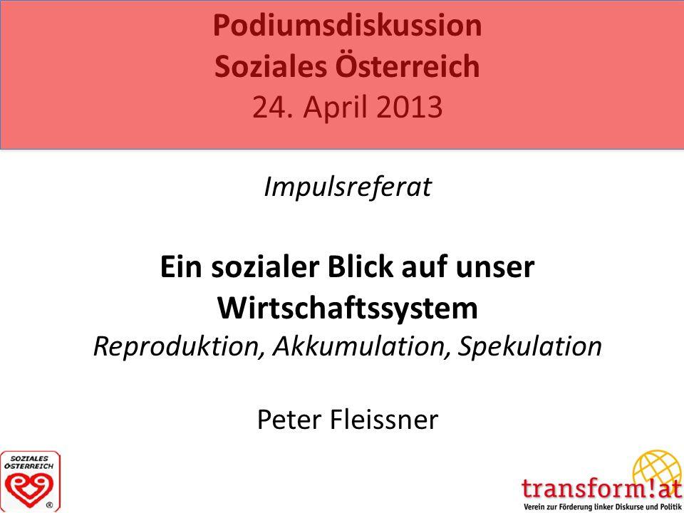 Podiumsdiskussion Soziales Österreich 24. April 2013 Impulsreferat Ein sozialer Blick auf unser Wirtschaftssystem Reproduktion, Akkumulation, Spekulat