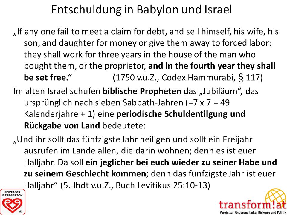 Entschuldung in Babylon und Israel If any one fail to meet a claim for debt, and sell himself, his wife, his son, and daughter for money or give them away to forced labor: they shall work for three years in the house of the man who bought them, or the proprietor, and in the fourth year they shall be set free.