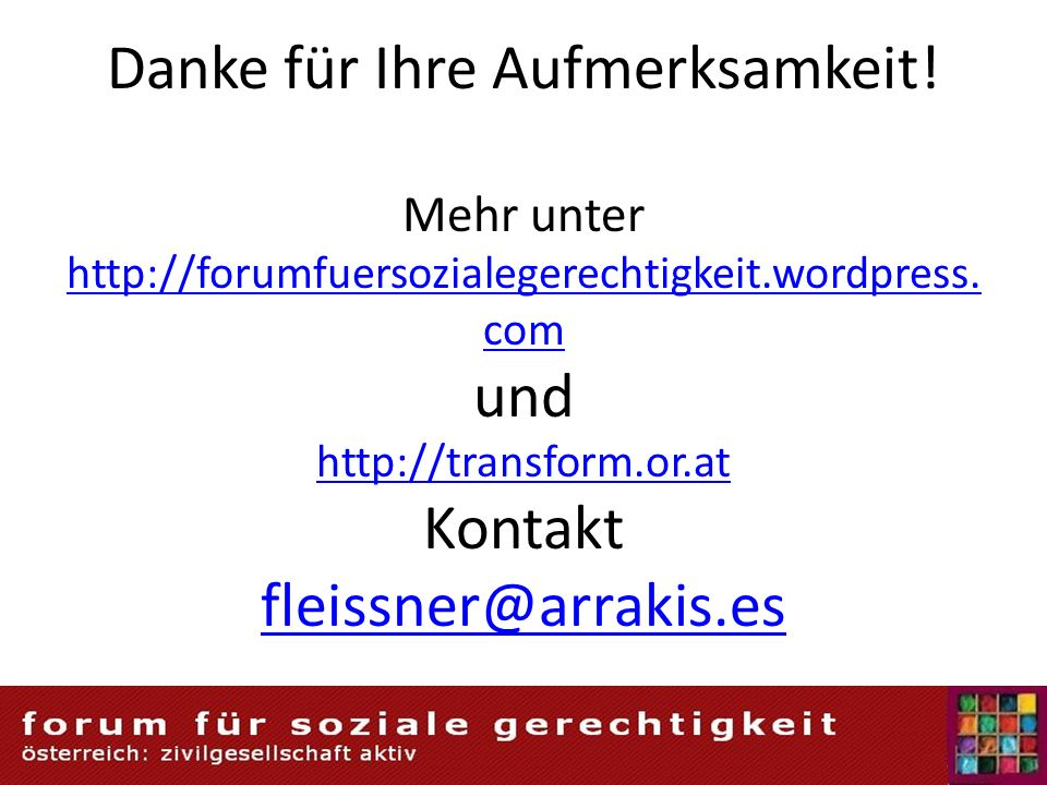 Danke für Ihre Aufmerksamkeit! Mehr unter http://forumfuersozialegerechtigkeit.wordpress. com und http://transform.or.at Kontakt fleissner@arrakis.es