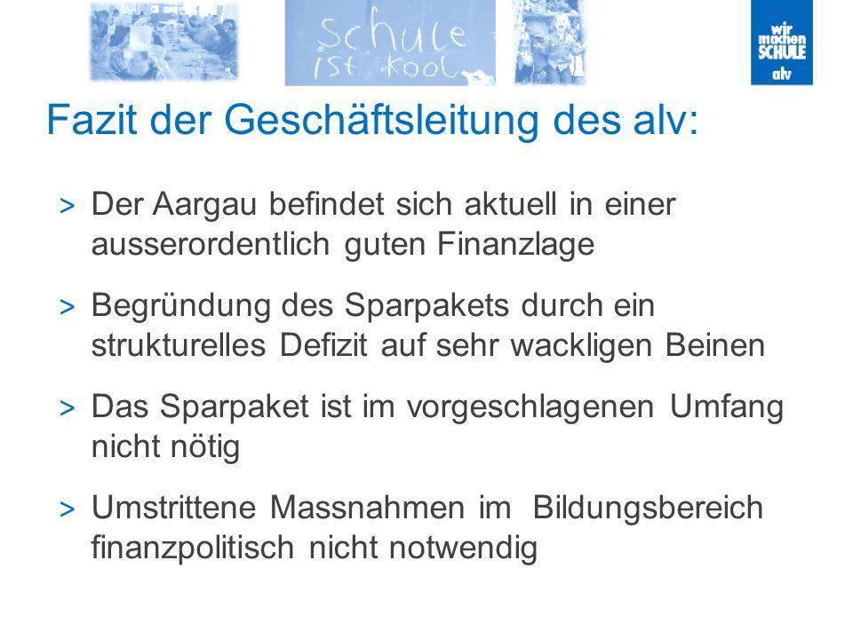 Fazit der Geschäftsleitung des alv: > Der Aargau befindet sich aktuell in einer ausserordentlich guten Finanzlage > Begründung des Sparpakets durch ein strukturelles Defizit auf sehr wackligen Beinen > Das Sparpaket ist im vorgeschlagenen Umfang nicht nötig > Umstrittene Massnahmen im Bildungsbereich finanzpolitisch nicht notwendig