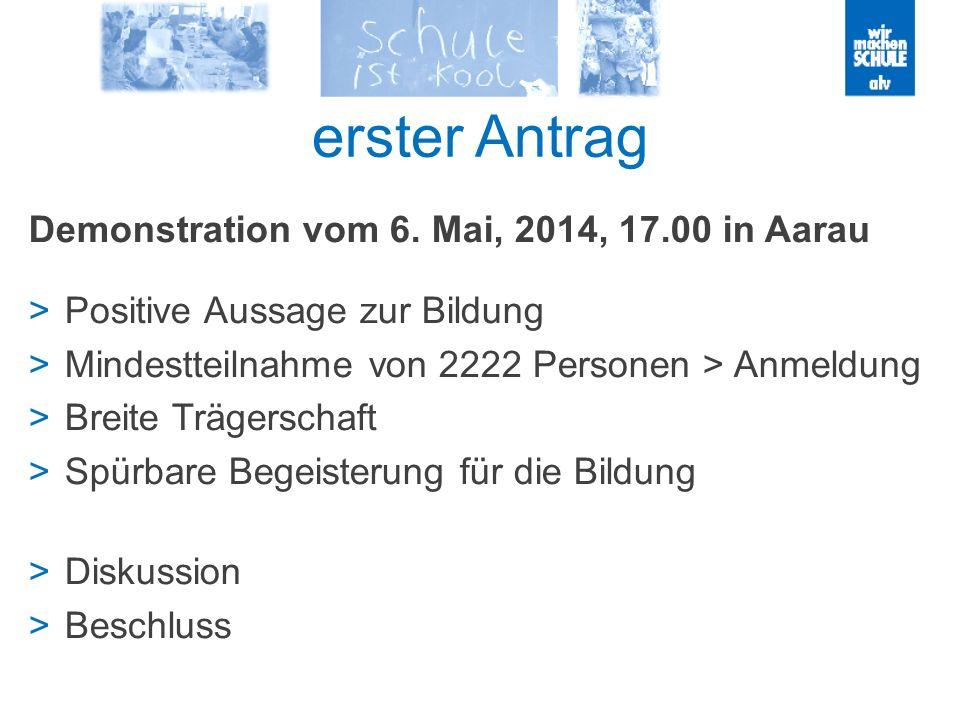 erster Antrag Demonstration vom 6. Mai, 2014, 17.00 in Aarau Positive Aussage zur Bildung Mindestteilnahme von 2222 Personen > Anmeldung Breite Träger