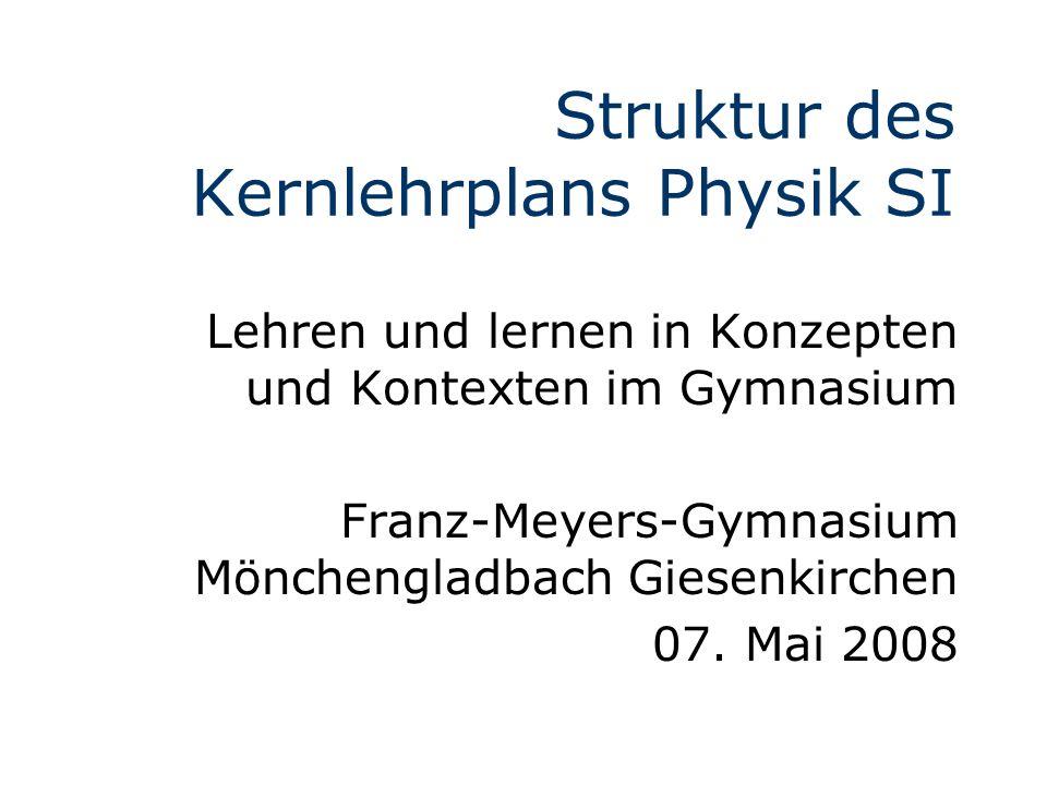 Struktur des Kernlehrplans Physik SI Lehren und lernen in Konzepten und Kontexten im Gymnasium Franz-Meyers-Gymnasium Mönchengladbach Giesenkirchen 07