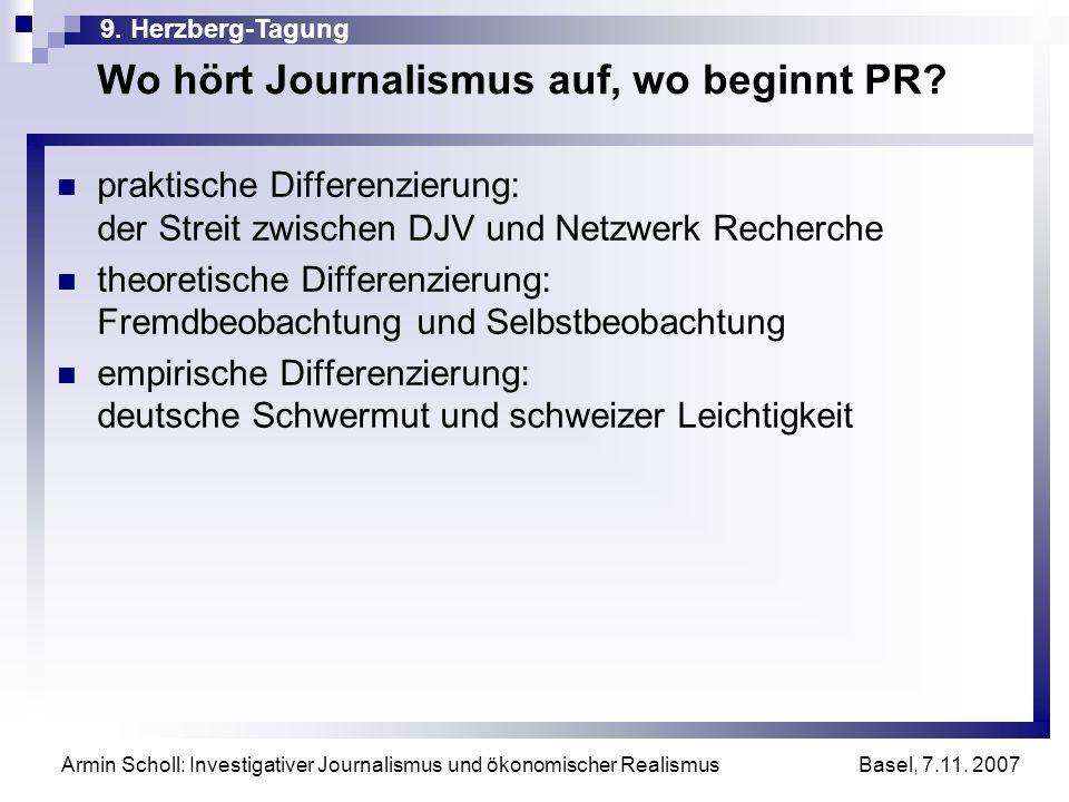 9. Herzberg-Tagung Basel, 7.11. 2007 Armin Scholl: Investigativer Journalismus und ökonomischer Realismus Wo hört Journalismus auf, wo beginnt PR? pra