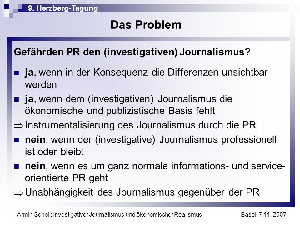 9. Herzberg-Tagung Basel, 7.11. 2007 Armin Scholl: Investigativer Journalismus und ökonomischer Realismus Das Problem Gefährden PR den (investigativen