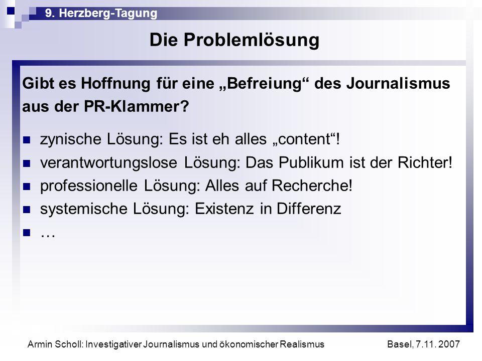 9. Herzberg-Tagung Basel, 7.11. 2007 Armin Scholl: Investigativer Journalismus und ökonomischer Realismus Die Problemlösung Gibt es Hoffnung für eine