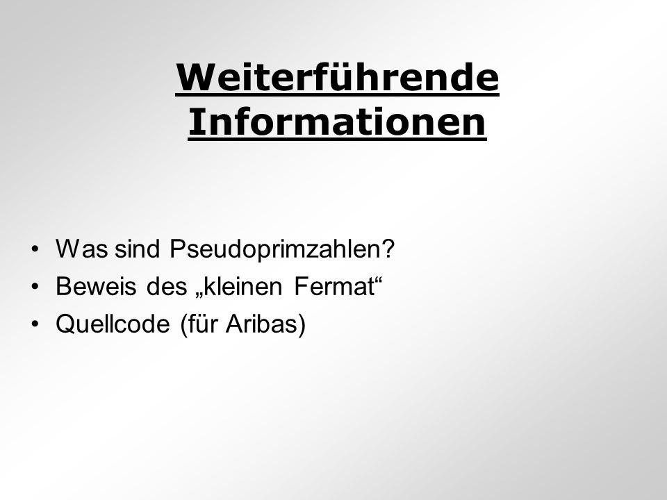 Weiterführende Informationen Was sind Pseudoprimzahlen? Beweis des kleinen Fermat Quellcode (für Aribas)